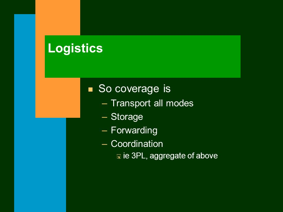 Logistics n So coverage is –Transport all modes –Storage –Forwarding –Coordination < ie 3PL, aggregate of above