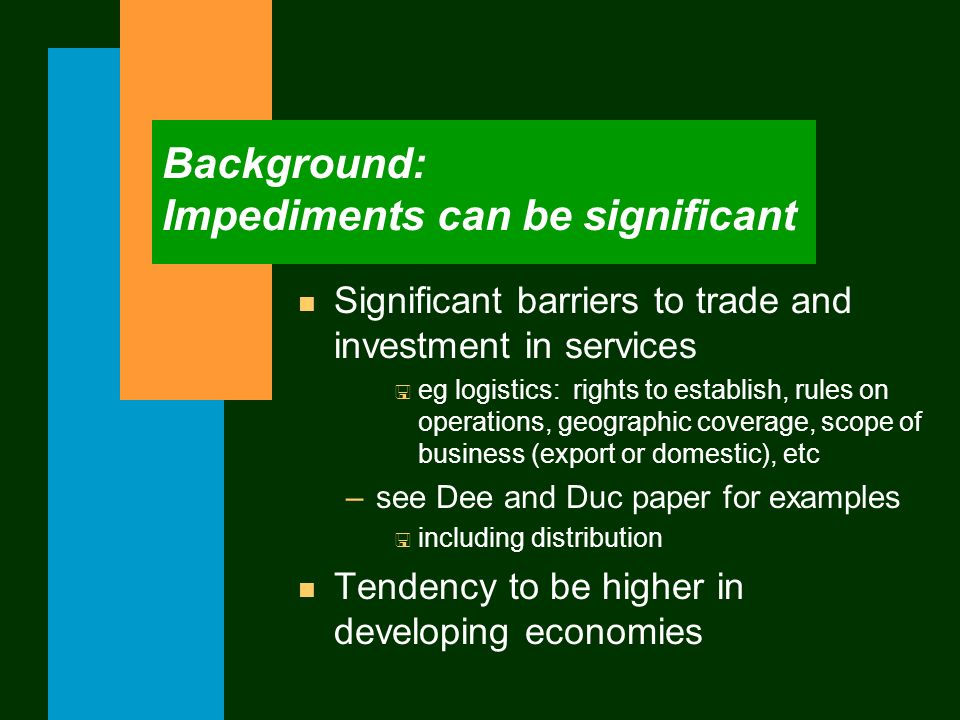 Background: Impediments can be significant n Significant barriers to trade and investment in services < eg logistics: rights to establish, rules on op