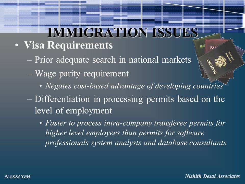 IMMIGRATION ISSUES Visa Requirements –Prior adequate search in national markets –Wage parity requirement Negates cost-based advantage of developing countries –Differentiation in processing permits based on the level of employment Faster to process intra-company transferee permits for higher level employees than permits for software professionals system analysts and database consultants Nishith Desai Associates NASSCOM