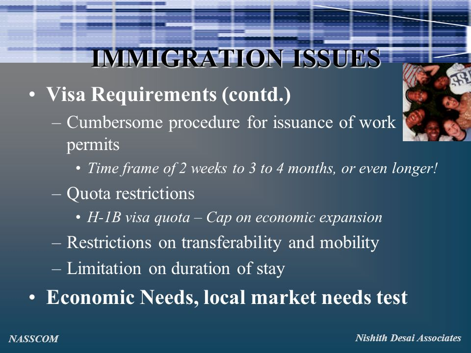 IMMIGRATION ISSUES Visa Requirements (contd.) –Cumbersome procedure for issuance of work permits Time frame of 2 weeks to 3 to 4 months, or even longer.