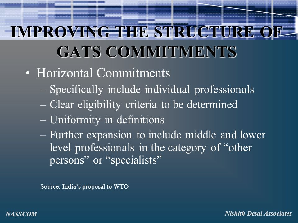 IMPROVING THE STRUCTURE OF GATS COMMITMENTS Horizontal Commitments –Specifically include individual professionals –Clear eligibility criteria to be determined –Uniformity in definitions –Further expansion to include middle and lower level professionals in the category of other persons or specialists Source: Indias proposal to WTO Nishith Desai Associates NASSCOM