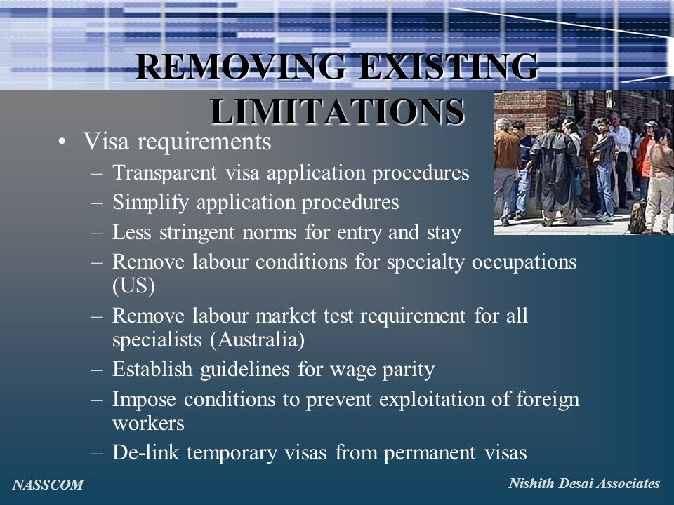 REMOVING EXISTING LIMITATIONS Visa requirements –Transparent visa application procedures –Simplify application procedures –Less stringent norms for entry and stay –Remove labour conditions for specialty occupations (US) –Remove labour market test requirement for all specialists (Australia) –Establish guidelines for wage parity –Impose conditions to prevent exploitation of foreign workers –De-link temporary visas from permanent visas Nishith Desai Associates NASSCOM