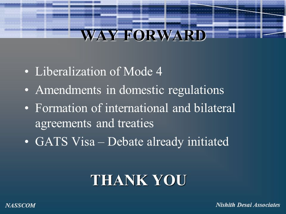 WAY FORWARD Liberalization of Mode 4 Amendments in domestic regulations Formation of international and bilateral agreements and treaties GATS Visa – Debate already initiated THANK YOU Nishith Desai Associates NASSCOM