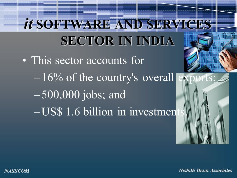 it SOFTWARE AND SERVICES SECTOR IN INDIA This sector accounts for –16% of the country s overall exports; –500,000 jobs; and –US$ 1.6 billion in investments.