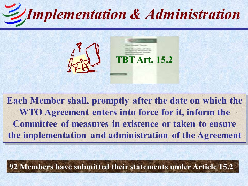 TBT Art. 15.2 Each Member shall, promptly after the date on which the WTO Agreement enters into force for it, inform the Committee of measures in exis