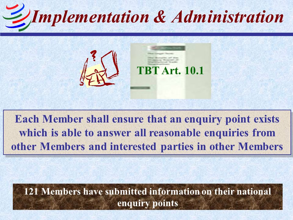 Implementation & Administration TBT Art. 10.1 Each Member shall ensure that an enquiry point exists which is able to answer all reasonable enquiries f