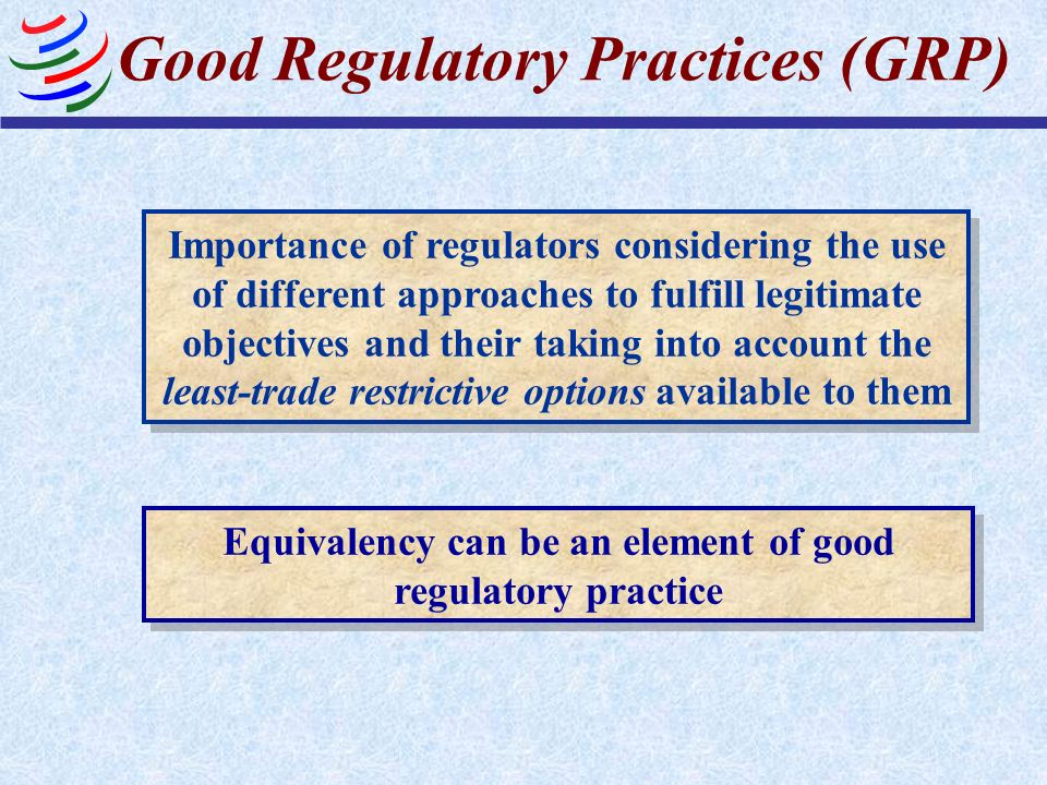 Good Regulatory Practices (GRP) Equivalency can be an element of good regulatory practice Importance of regulators considering the use of different ap