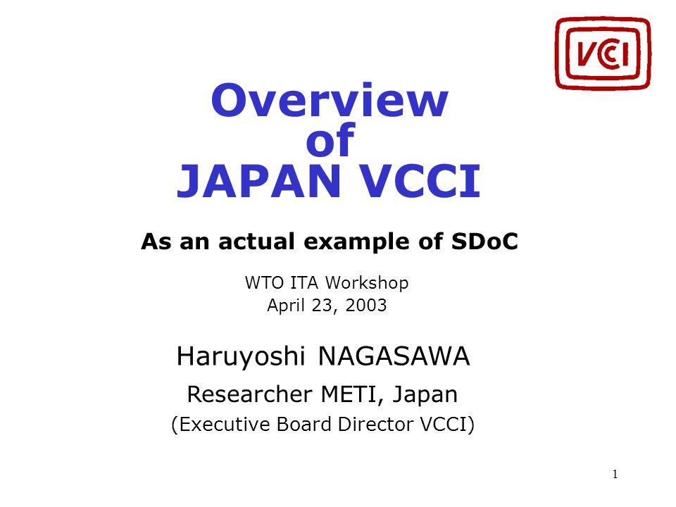 1 Overview of JAPAN VCCI As an actual example of SDoC WTO ITA Workshop April 23, 2003 Haruyoshi NAGASAWA Researcher METI, Japan (Executive Board Direc