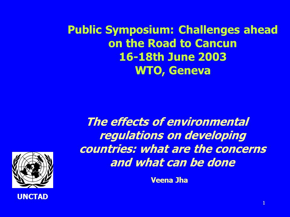 1 The effects of environmental regulations on developing countries: what are the concerns and what can be done Veena Jha Public Symposium: Challenges