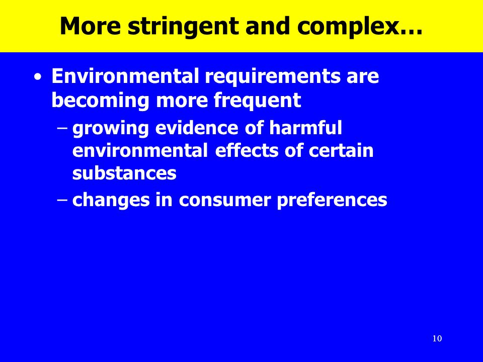 10 More stringent and complex… Environmental requirements are becoming more frequent –growing evidence of harmful environmental effects of certain sub