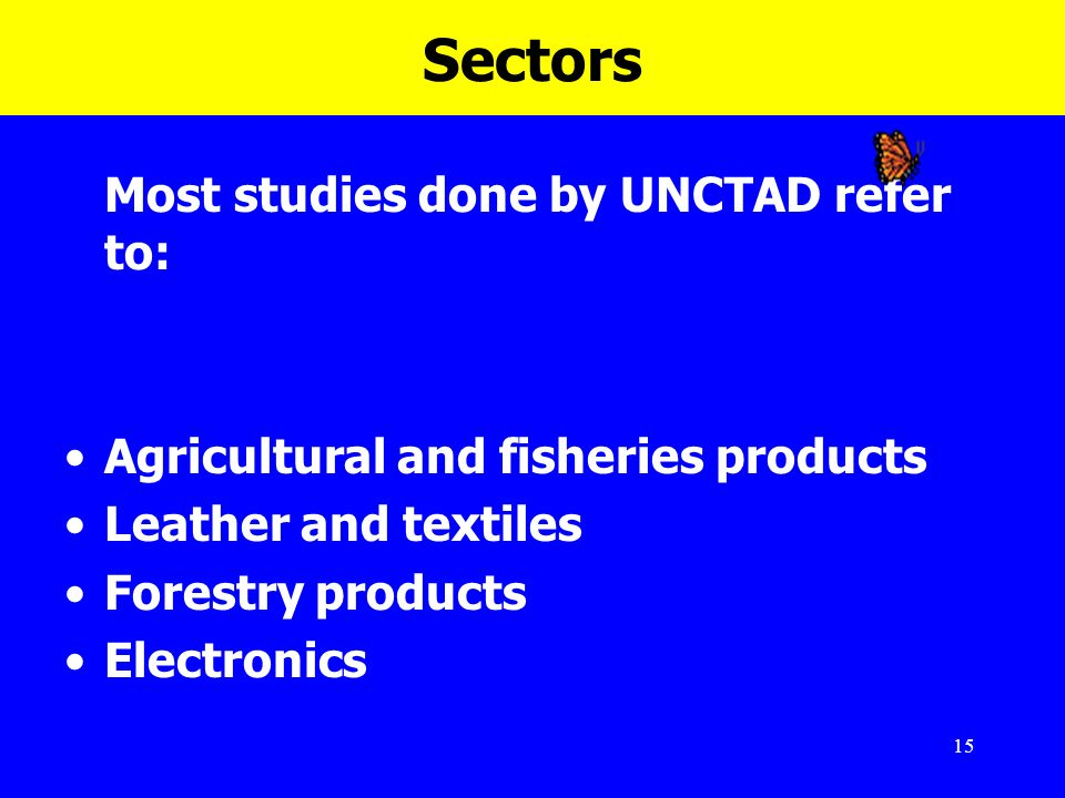 15 Sectors Most studies done by UNCTAD refer to: Agricultural and fisheries products Leather and textiles Forestry products Electronics