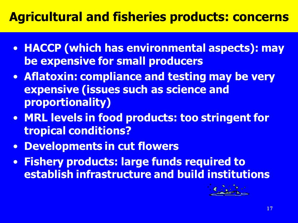 17 Agricultural and fisheries products: concerns HACCP (which has environmental aspects): may be expensive for small producers Aflatoxin: compliance a