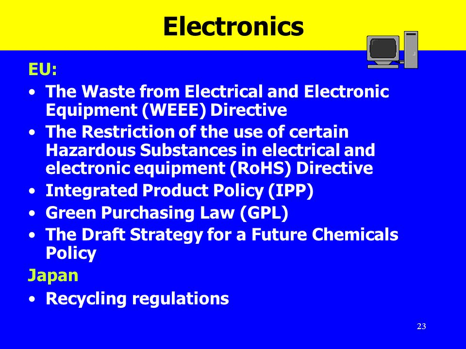 23 Electronics EU: The Waste from Electrical and Electronic Equipment (WEEE) Directive The Restriction of the use of certain Hazardous Substances in e