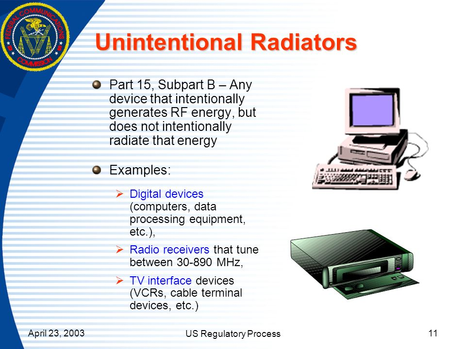 April 23, 2003 US Regulatory Process 11 Unintentional Radiators Part 15, Subpart B – Any device that intentionally generates RF energy, but does not i