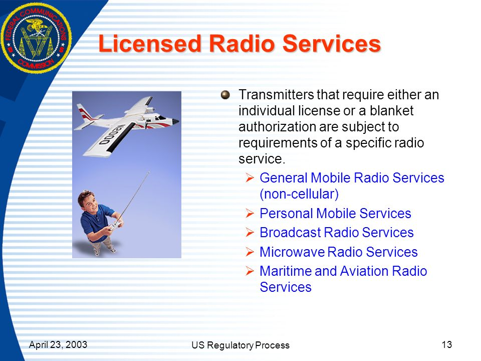April 23, 2003 US Regulatory Process 13 Licensed Radio Services Transmitters that require either an individual license or a blanket authorization are