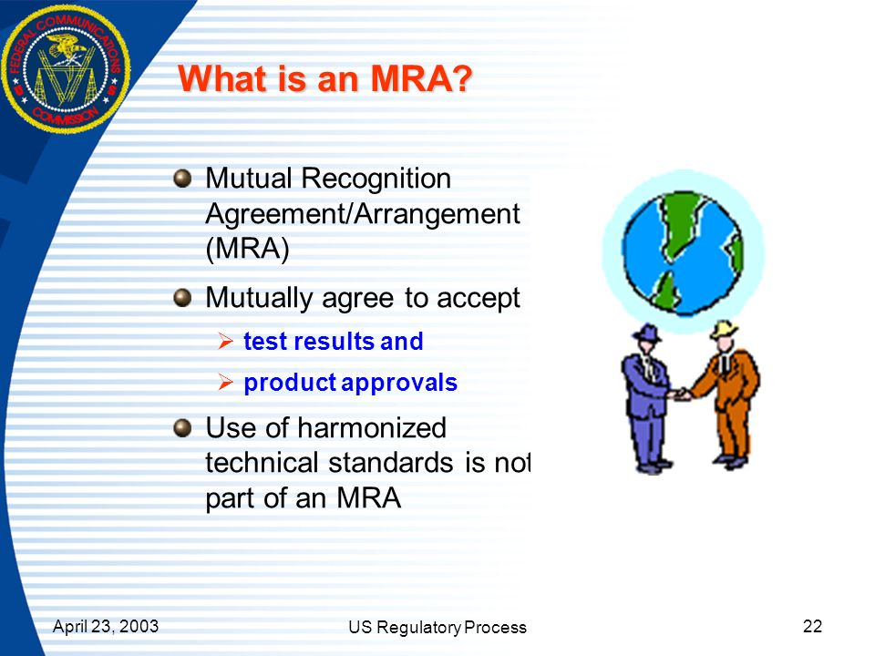 April 23, 2003 US Regulatory Process 22 What is an MRA? Mutual Recognition Agreement/Arrangement (MRA) Mutually agree to accept test results and produ