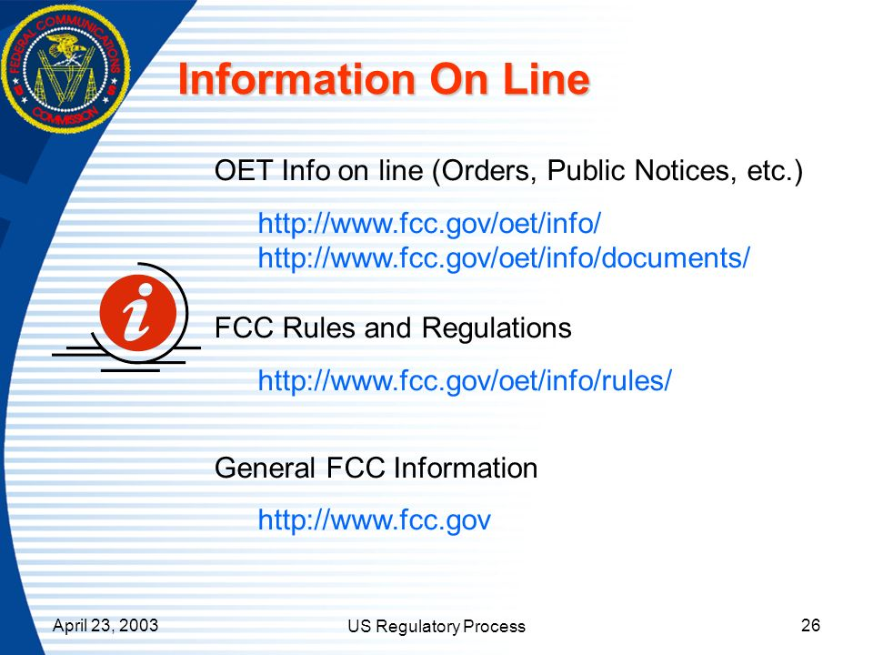April 23, 2003 US Regulatory Process 26 Information On Line OET Info on line (Orders, Public Notices, etc.) http://www.fcc.gov/oet/info/ http://www.fc