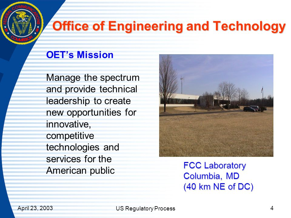 April 23, 2003 US Regulatory Process 4 Office of Engineering and Technology OETs Mission Manage the spectrum and provide technical leadership to creat