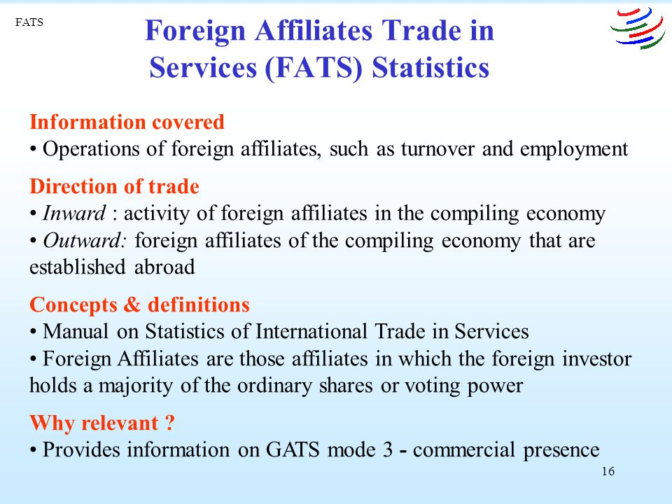 16 Foreign Affiliates Trade in Services (FATS) Statistics Information covered Operations of foreign affiliates, such as turnover and employment Direction of trade Inward : activity of foreign affiliates in the compiling economy Outward: foreign affiliates of the compiling economy that are established abroad Concepts & definitions Manual on Statistics of International Trade in Services Foreign Affiliates are those affiliates in which the foreign investor holds a majority of the ordinary shares or voting power Why relevant .