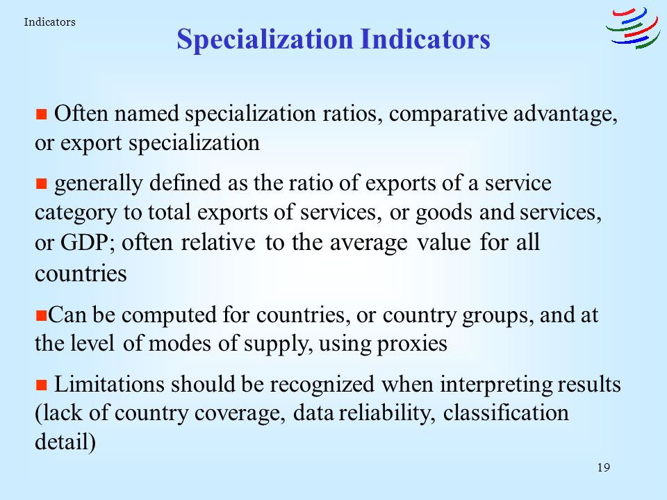 19 Specialization Indicators n Often named specialization ratios, comparative advantage, or export specialization n generally defined as the ratio of exports of a service category to total exports of services, or goods and services, or GDP; often relative to the average value for all countries n Can be computed for countries, or country groups, and at the level of modes of supply, using proxies n Limitations should be recognized when interpreting results (lack of country coverage, data reliability, classification detail) Indicators