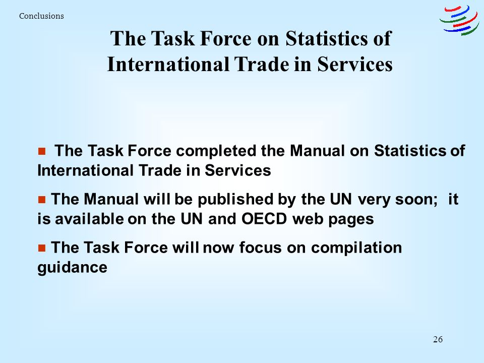 26 The Task Force on Statistics of International Trade in Services Conclusions The Task Force completed the Manual on Statistics of International Trade in Services n The Manual will be published by the UN very soon; it is available on the UN and OECD web pages n The Task Force will now focus on compilation guidance
