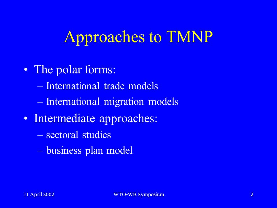 11 April 2002WTO-WB Symposium2 Approaches to TMNP The polar forms: –International trade models –International migration models Intermediate approaches