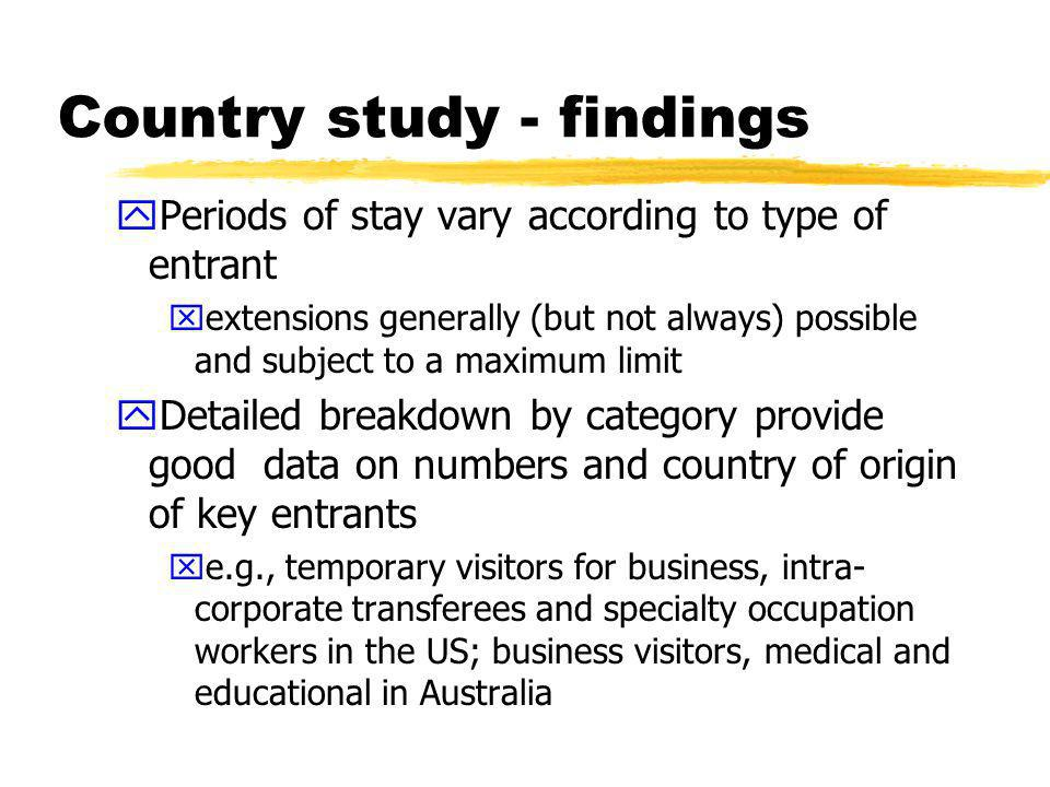 Country study - findings yPeriods of stay vary according to type of entrant xextensions generally (but not always) possible and subject to a maximum limit yDetailed breakdown by category provide good data on numbers and country of origin of key entrants xe.g., temporary visitors for business, intra- corporate transferees and specialty occupation workers in the US; business visitors, medical and educational in Australia
