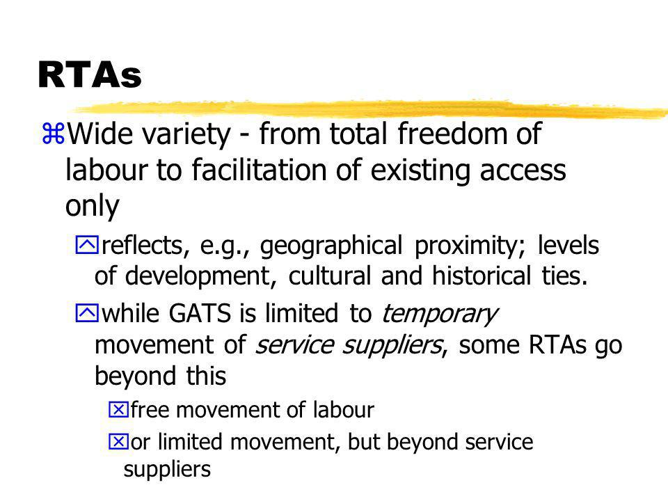 RTAs zWide variety - from total freedom of labour to facilitation of existing access only yreflects, e.g., geographical proximity; levels of development, cultural and historical ties.