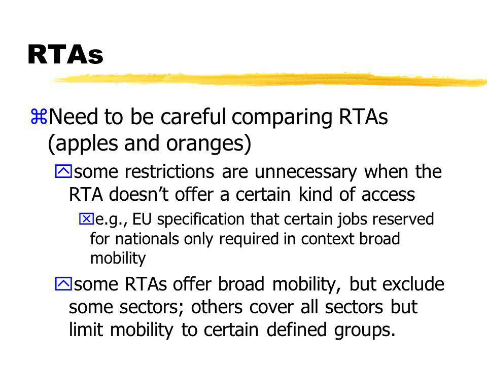 RTAs zNeed to be careful comparing RTAs (apples and oranges) ysome restrictions are unnecessary when the RTA doesnt offer a certain kind of access xe.g., EU specification that certain jobs reserved for nationals only required in context broad mobility ysome RTAs offer broad mobility, but exclude some sectors; others cover all sectors but limit mobility to certain defined groups.