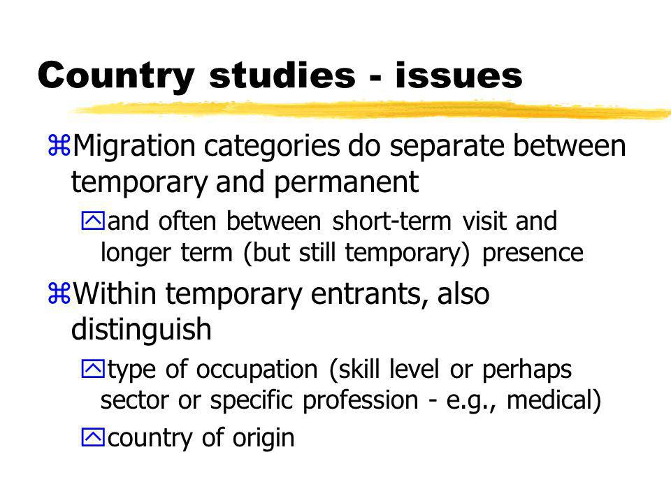 Country studies - issues zMigration categories do separate between temporary and permanent yand often between short-term visit and longer term (but still temporary) presence zWithin temporary entrants, also distinguish ytype of occupation (skill level or perhaps sector or specific profession - e.g., medical) ycountry of origin