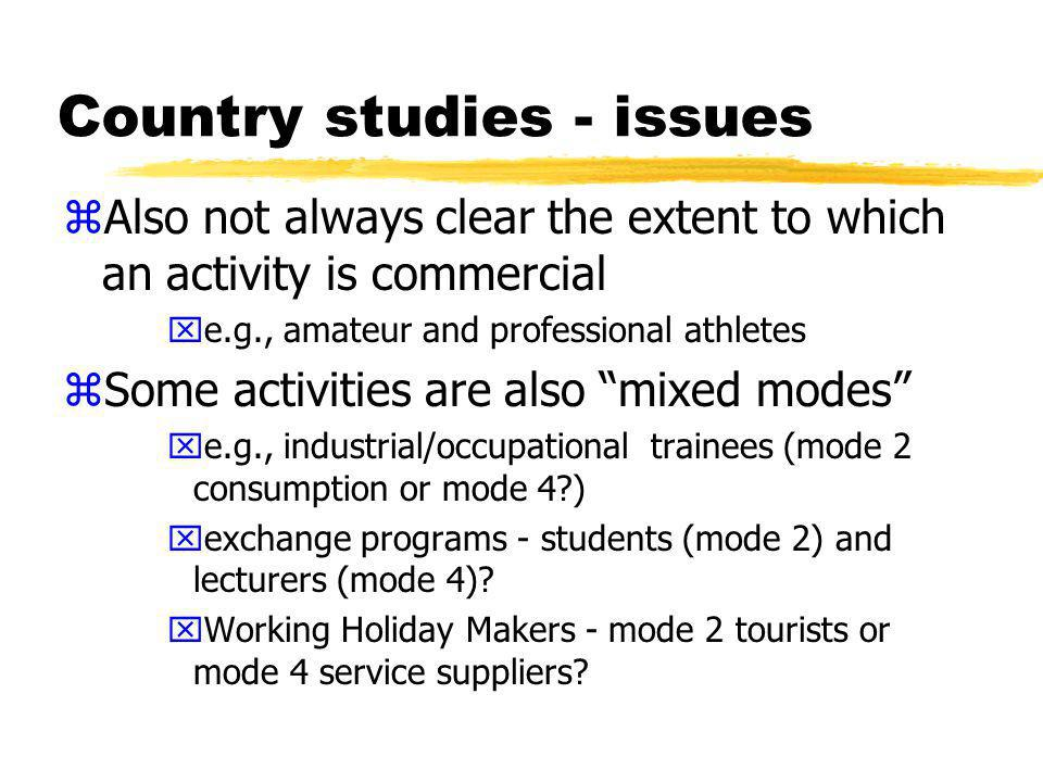 Country studies - issues zAlso not always clear the extent to which an activity is commercial xe.g., amateur and professional athletes zSome activities are also mixed modes xe.g., industrial/occupational trainees (mode 2 consumption or mode 4 ) xexchange programs - students (mode 2) and lecturers (mode 4).