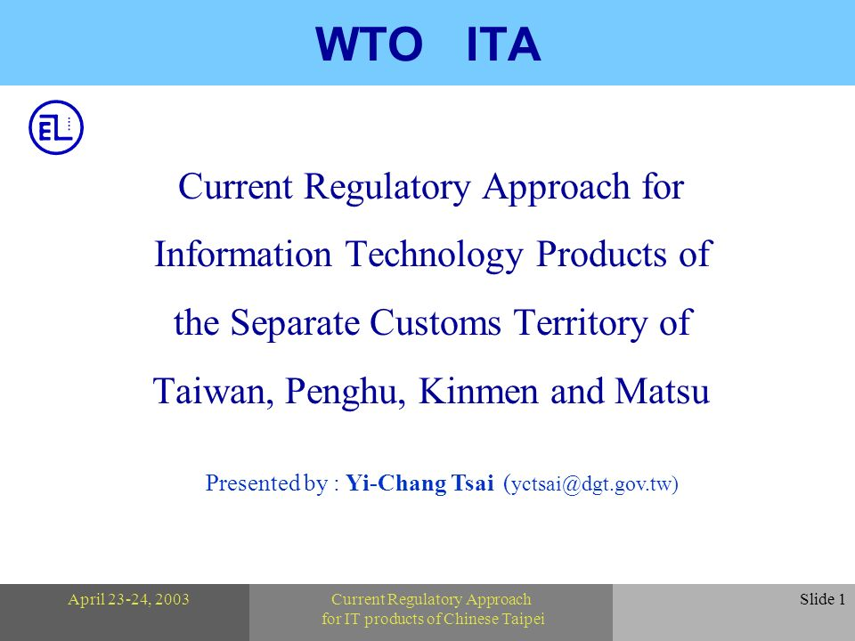 Presented by : Yi-Chang Tsai ( yctsai@dgt.gov.tw) April 23-24, 2003Current Regulatory Approach for IT products of Chinese Taipei Slide 1 WTO ITA Current Regulatory Approach for Information Technology Products of the Separate Customs Territory of Taiwan, Penghu, Kinmen and Matsu