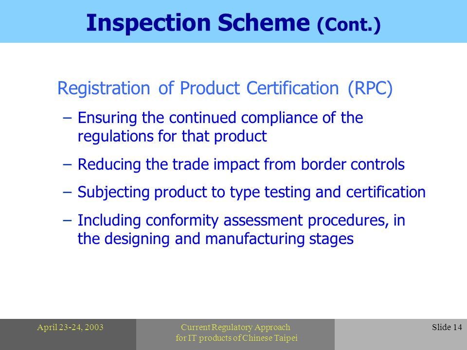April 23-24, 2003Current Regulatory Approach for IT products of Chinese Taipei Slide 14 Inspection Scheme (Cont.) Registration of Product Certification (RPC) –Ensuring the continued compliance of the regulations for that product –Reducing the trade impact from border controls –Subjecting product to type testing and certification –Including conformity assessment procedures, in the designing and manufacturing stages