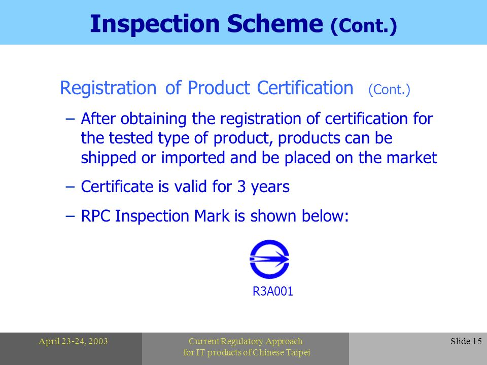 April 23-24, 2003Current Regulatory Approach for IT products of Chinese Taipei Slide 15 Inspection Scheme (Cont.) Registration of Product Certification (Cont.) –After obtaining the registration of certification for the tested type of product, products can be shipped or imported and be placed on the market –Certificate is valid for 3 years –RPC Inspection Mark is shown below: R3A001