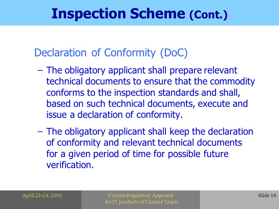 April 23-24, 2003Current Regulatory Approach for IT products of Chinese Taipei Slide 16 Inspection Scheme (Cont.) Declaration of Conformity (DoC) –The obligatory applicant shall prepare relevant technical documents to ensure that the commodity conforms to the inspection standards and shall, based on such technical documents, execute and issue a declaration of conformity.