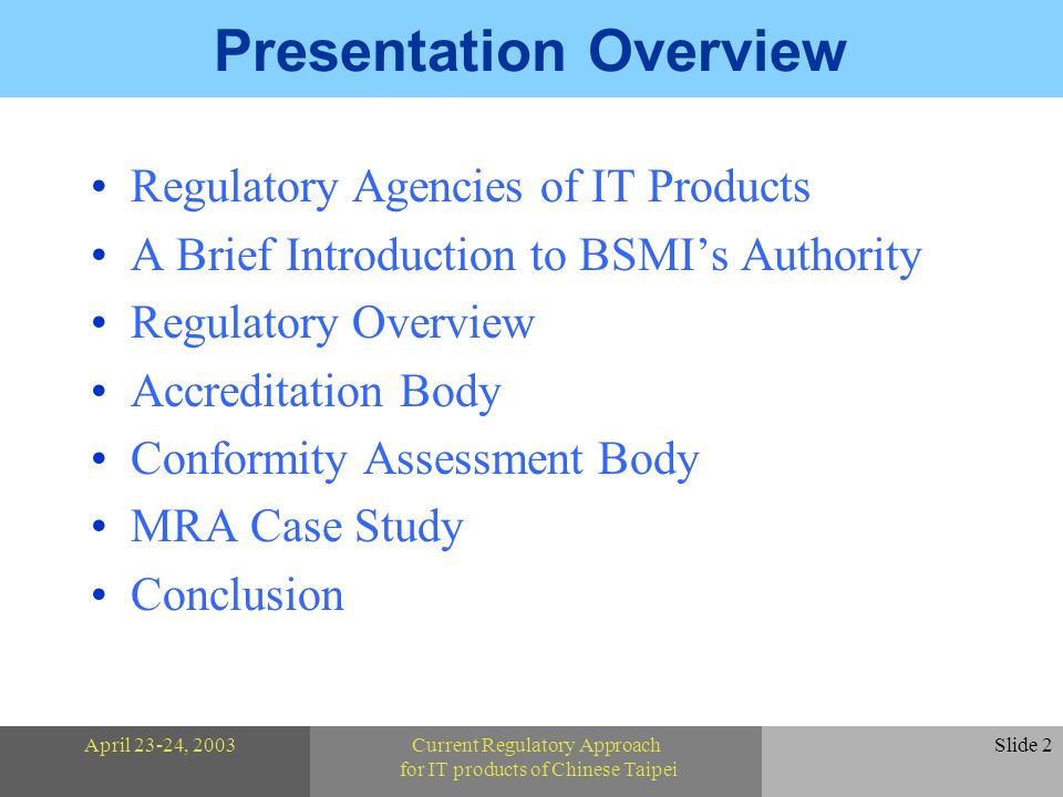 April 23-24, 2003Current Regulatory Approach for IT products of Chinese Taipei Slide 2 Presentation Overview Regulatory Agencies of IT Products A Brief Introduction to BSMIs Authority Regulatory Overview Accreditation Body Conformity Assessment Body MRA Case Study Conclusion