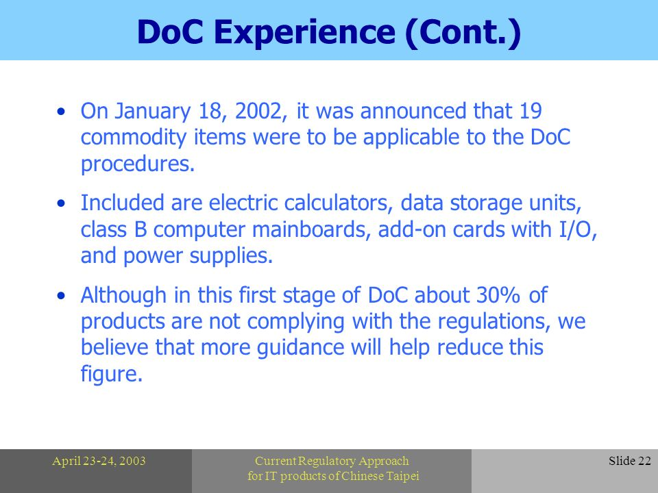 April 23-24, 2003Current Regulatory Approach for IT products of Chinese Taipei Slide 22 DoC Experience (Cont.) On January 18, 2002, it was announced that 19 commodity items were to be applicable to the DoC procedures.