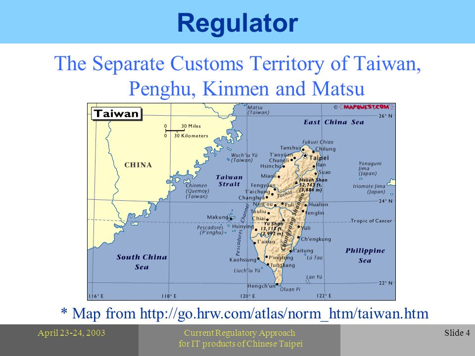 April 23-24, 2003Current Regulatory Approach for IT products of Chinese Taipei Slide 4 Regulator The Separate Customs Territory of Taiwan, Penghu, Kinmen and Matsu * Map from http://go.hrw.com/atlas/norm_htm/taiwan.htm