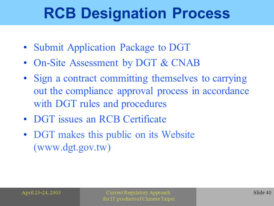 April 23-24, 2003Current Regulatory Approach for IT products of Chinese Taipei Slide 40 RCB Designation Process Submit Application Package to DGT On-Site Assessment by DGT & CNAB Sign a contract committing themselves to carrying out the compliance approval process in accordance with DGT rules and procedures DGT issues an RCB Certificate DGT makes this public on its Website (www.dgt.gov.tw)