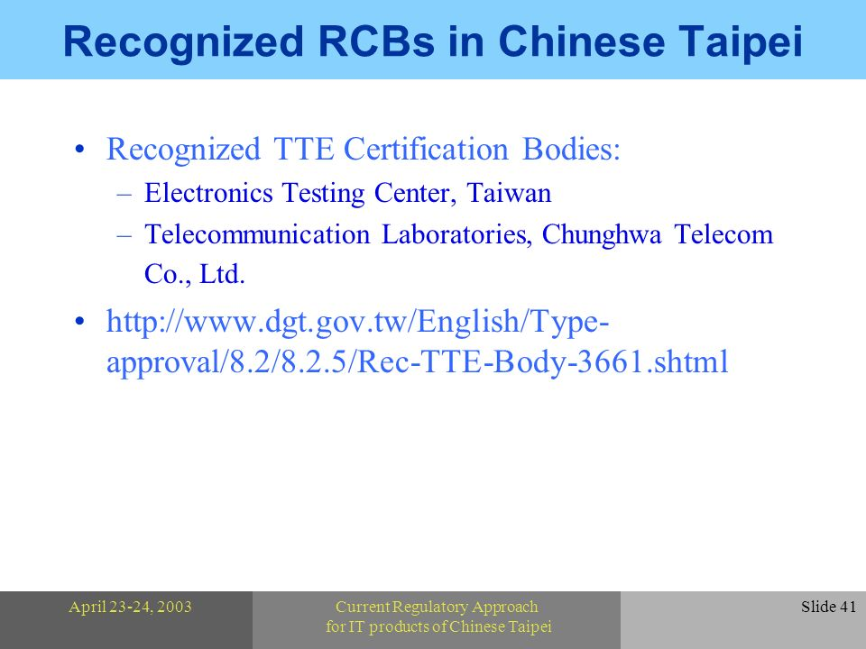 April 23-24, 2003Current Regulatory Approach for IT products of Chinese Taipei Slide 41 Recognized RCBs in Chinese Taipei Recognized TTE Certification Bodies: –Electronics Testing Center, Taiwan –Telecommunication Laboratories, Chunghwa Telecom Co., Ltd.