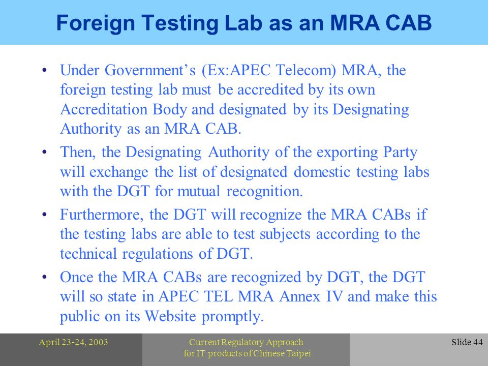 April 23-24, 2003Current Regulatory Approach for IT products of Chinese Taipei Slide 44 Foreign Testing Lab as an MRA CAB Under Governments (Ex:APEC Telecom) MRA, the foreign testing lab must be accredited by its own Accreditation Body and designated by its Designating Authority as an MRA CAB.
