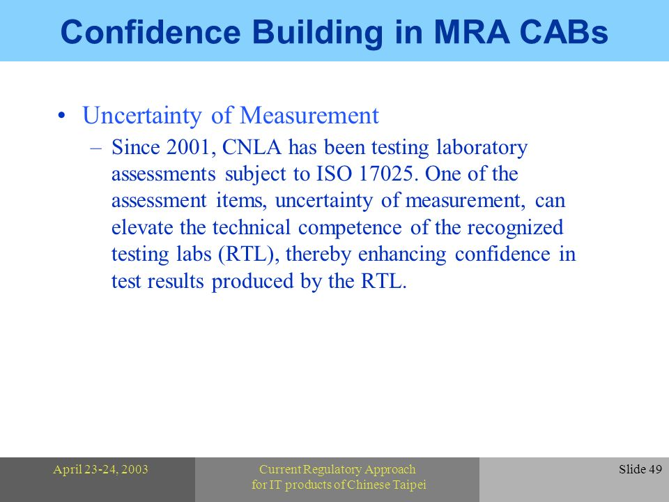 April 23-24, 2003Current Regulatory Approach for IT products of Chinese Taipei Slide 49 Confidence Building in MRA CABs Uncertainty of Measurement –Since 2001, CNLA has been testing laboratory assessments subject to ISO