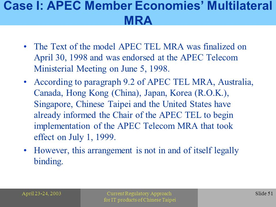 April 23-24, 2003Current Regulatory Approach for IT products of Chinese Taipei Slide 51 Case I: APEC Member Economies Multilateral MRA The Text of the model APEC TEL MRA was finalized on April 30, 1998 and was endorsed at the APEC Telecom Ministerial Meeting on June 5, 1998.