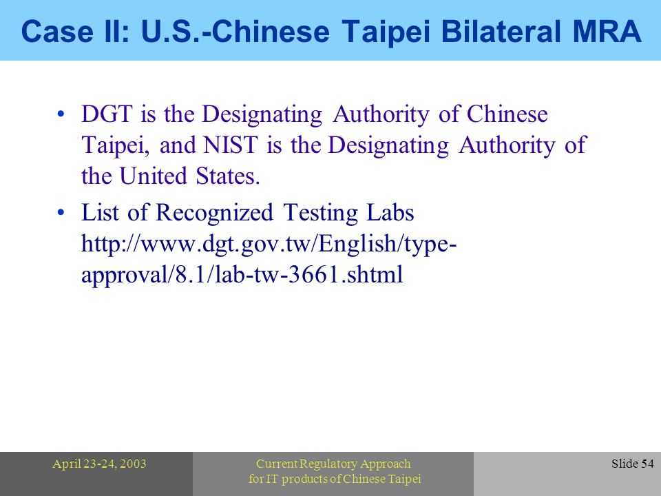 April 23-24, 2003Current Regulatory Approach for IT products of Chinese Taipei Slide 54 Case II: U.S.-Chinese Taipei Bilateral MRA DGT is the Designating Authority of Chinese Taipei, and NIST is the Designating Authority of the United States.