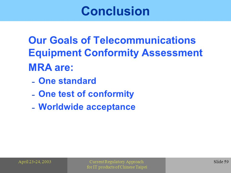 April 23-24, 2003Current Regulatory Approach for IT products of Chinese Taipei Slide 59 Conclusion Our Goals of Telecommunications Equipment Conformity Assessment MRA are: One standard One test of conformity Worldwide acceptance