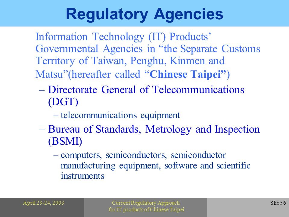 April 23-24, 2003Current Regulatory Approach for IT products of Chinese Taipei Slide 6 Regulatory Agencies Information Technology (IT) Products Governmental Agencies in the Separate Customs Territory of Taiwan, Penghu, Kinmen and Matsu(hereafter called Chinese Taipei) –Directorate General of Telecommunications (DGT) –telecommunications equipment –Bureau of Standards, Metrology and Inspection (BSMI) –computers, semiconductors, semiconductor manufacturing equipment, software and scientific instruments