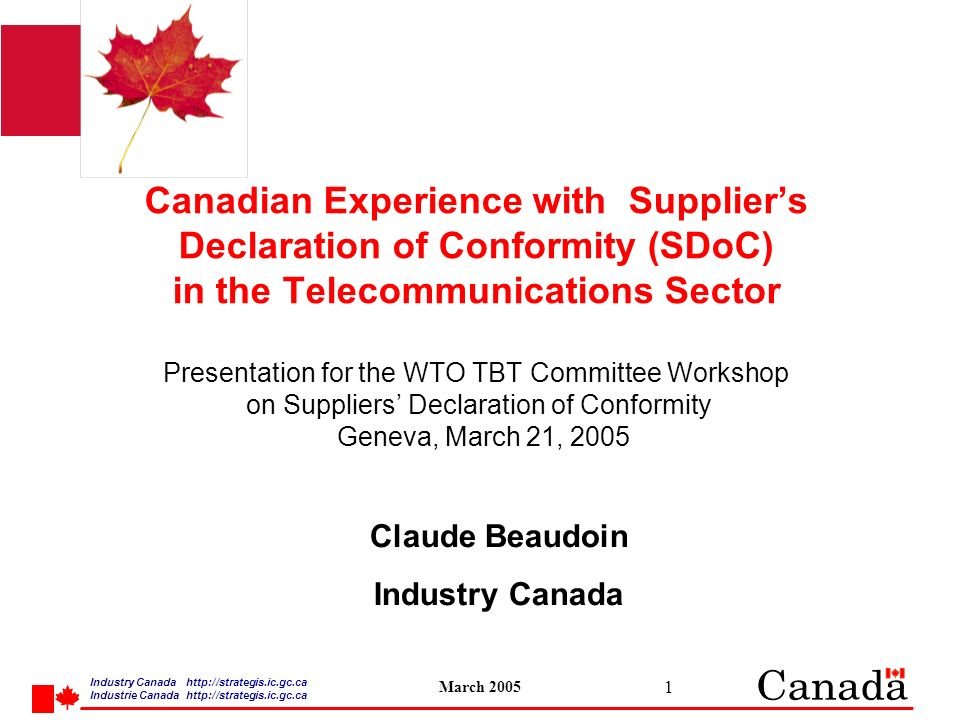 Industry Canada   /strategis.ic.gc.ca Industrie Canada   /strategis.ic.gc.ca March Canadian Experience with Suppliers Declaration of Conformity (SDoC) in the Telecommunications Sector Presentation for the WTO TBT Committee Workshop on Suppliers Declaration of Conformity Geneva, March 21, 2005 Claude Beaudoin Industry Canada