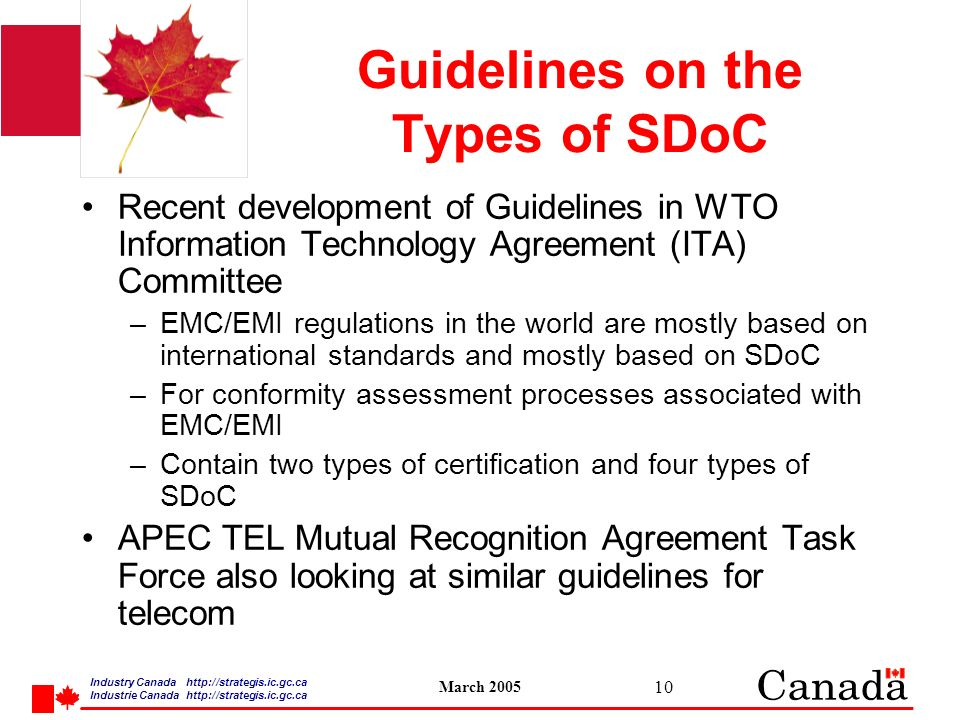 Industry Canada   /strategis.ic.gc.ca Industrie Canada   /strategis.ic.gc.ca March Guidelines on the Types of SDoC Recent development of Guidelines in WTO Information Technology Agreement (ITA) Committee –EMC/EMI regulations in the world are mostly based on international standards and mostly based on SDoC –For conformity assessment processes associated with EMC/EMI –Contain two types of certification and four types of SDoC APEC TEL Mutual Recognition Agreement Task Force also looking at similar guidelines for telecom