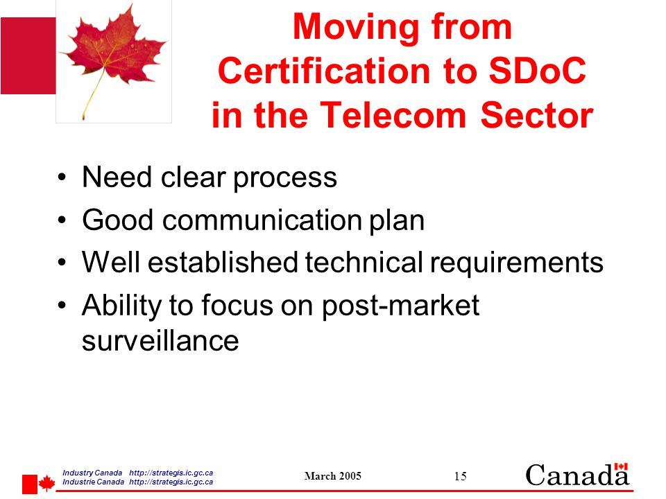 Industry Canada   /strategis.ic.gc.ca Industrie Canada   /strategis.ic.gc.ca March Moving from Certification to SDoC in the Telecom Sector Need clear process Good communication plan Well established technical requirements Ability to focus on post-market surveillance