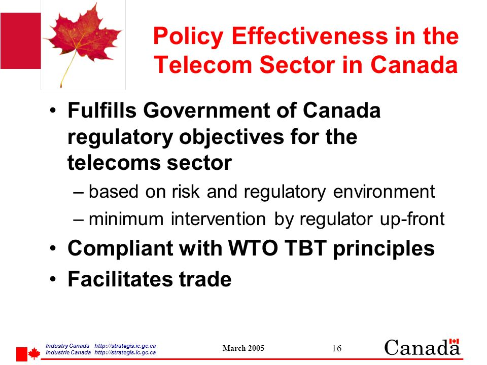Industry Canada   /strategis.ic.gc.ca Industrie Canada   /strategis.ic.gc.ca March Policy Effectiveness in the Telecom Sector in Canada Fulfills Government of Canada regulatory objectives for the telecoms sector –based on risk and regulatory environment –minimum intervention by regulator up-front Compliant with WTO TBT principles Facilitates trade